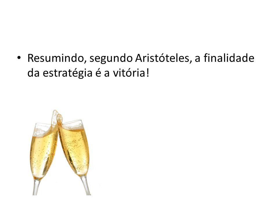 Resumindo, segundo Aristóteles, a finalidade da estratégia é a vitória!