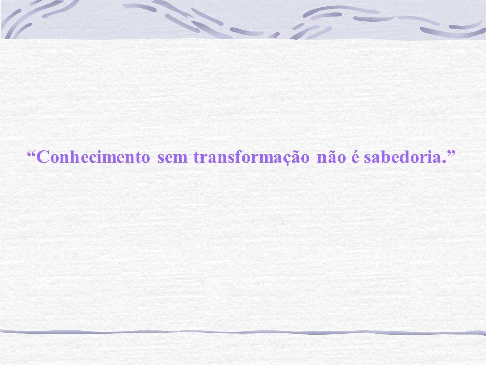 Conhecimento sem transformação não é sabedoria.