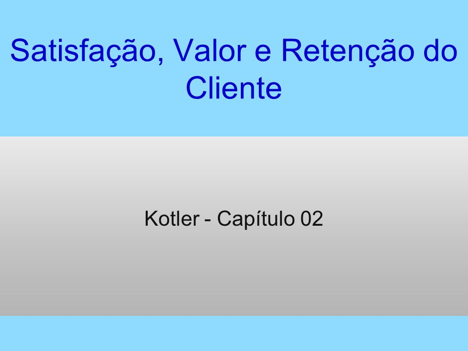 Satisfação, Valor e Retenção do Cliente Kotler - Capítulo 02