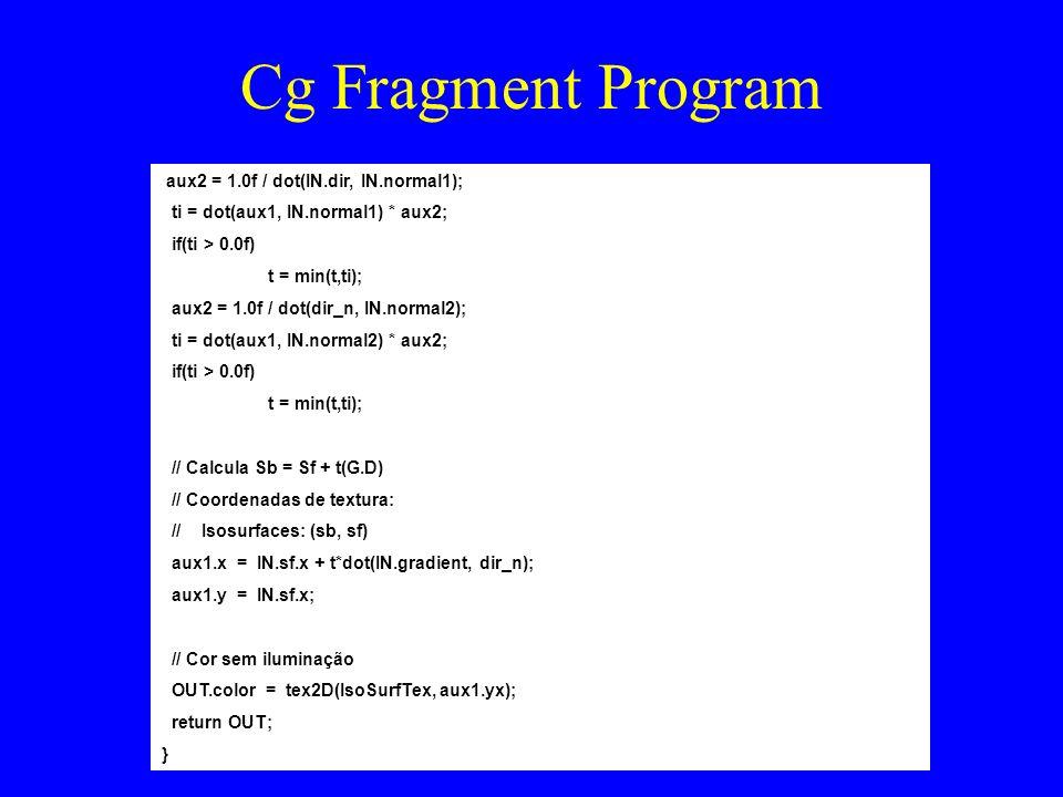 Cg Fragment Program aux2 = 1.0f / dot(IN.dir, IN.normal1); ti = dot(aux1, IN.normal1) * aux2; if(ti > 0.0f) t = min(t,ti); aux2 = 1.0f / dot(dir_n, IN.normal2); ti = dot(aux1, IN.normal2) * aux2; if(ti > 0.0f) t = min(t,ti); // Calcula Sb = Sf + t(G.D) // Coordenadas de textura: // Isosurfaces: (sb, sf) aux1.x = IN.sf.x + t*dot(IN.gradient, dir_n); aux1.y = IN.sf.x; // Cor sem iluminação OUT.color = tex2D(IsoSurfTex, aux1.yx); return OUT; }