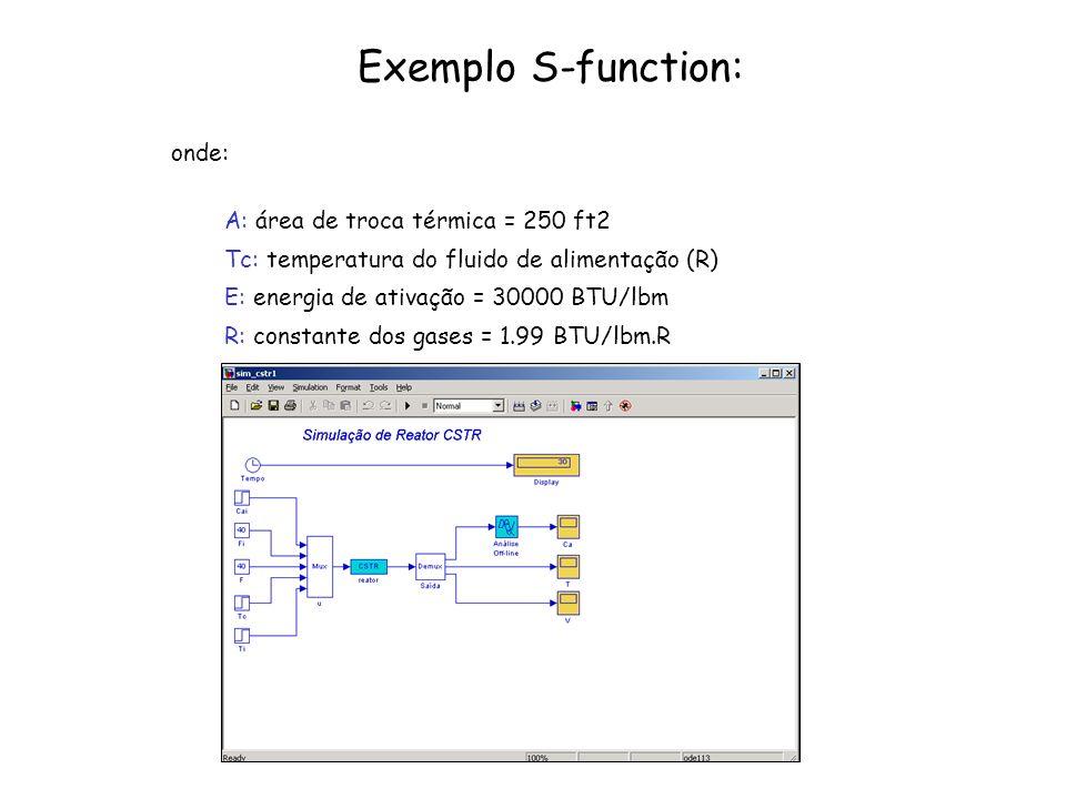Exemplo S-function: onde: A: área de troca térmica = 250 ft2 Tc: temperatura do fluido de alimentação (R) E: energia de ativação = 30000 BTU/lbm R: co