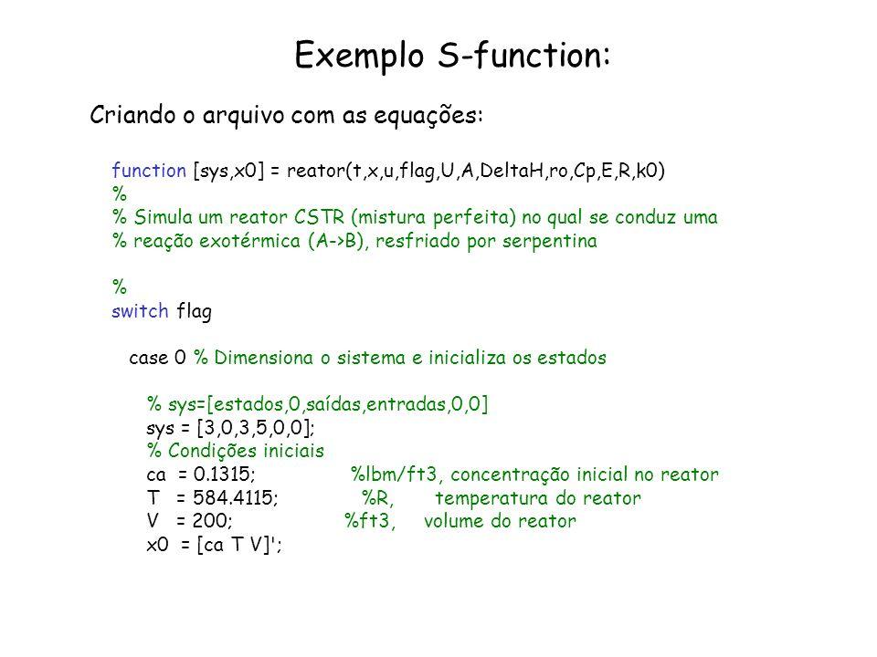 Exemplo S-function: Criando o arquivo com as equações: function [sys,x0] = reator(t,x,u,flag,U,A,DeltaH,ro,Cp,E,R,k0) % % Simula um reator CSTR (mistu