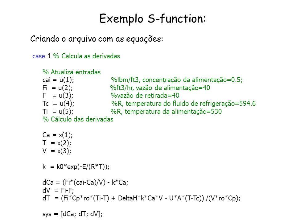 Exemplo S-function: Criando o arquivo com as equações: case 1 % Calcula as derivadas % Atualiza entradas cai = u(1); %lbm/ft3, concentração da aliment