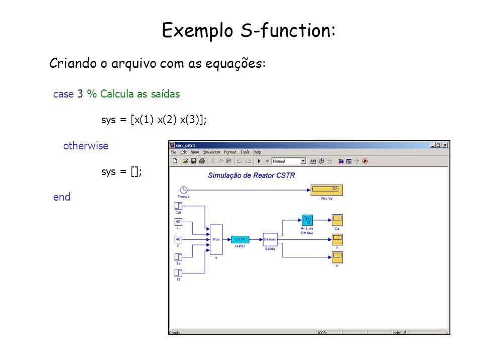 Exemplo S-function: Criando o arquivo com as equações: case 3 % Calcula as saídas sys = [x(1) x(2) x(3)]; otherwise sys = []; end