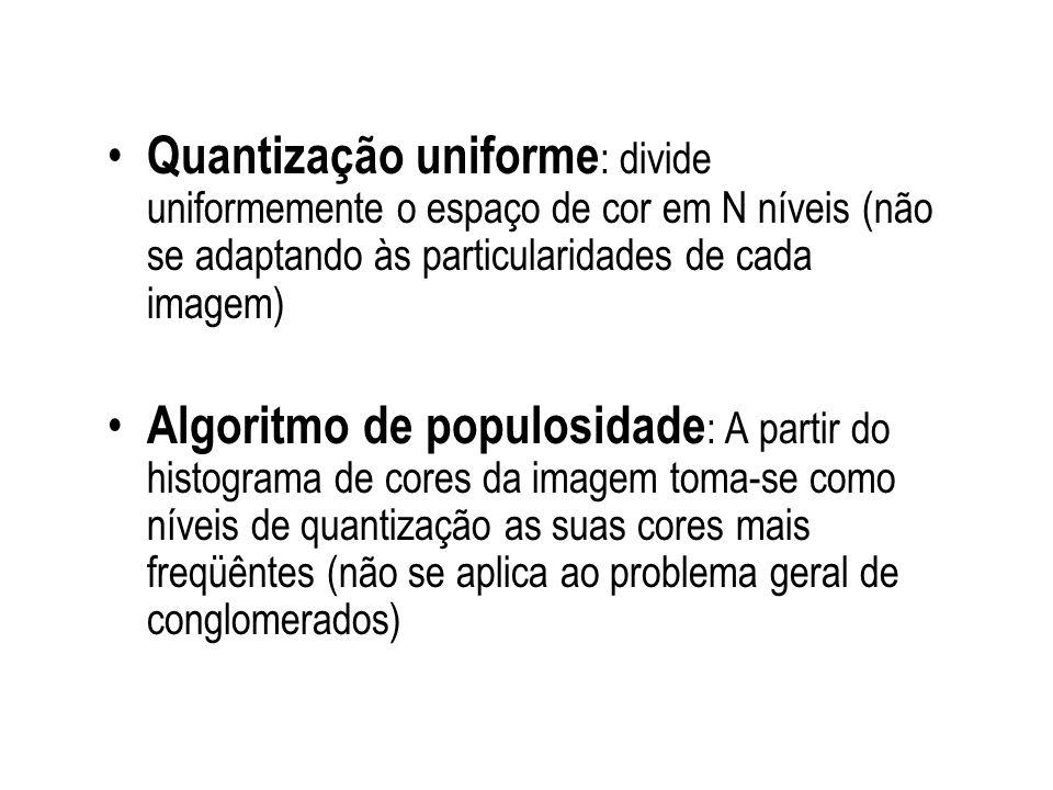 Quantização uniforme : divide uniformemente o espaço de cor em N níveis (não se adaptando às particularidades de cada imagem) Algoritmo de populosidad