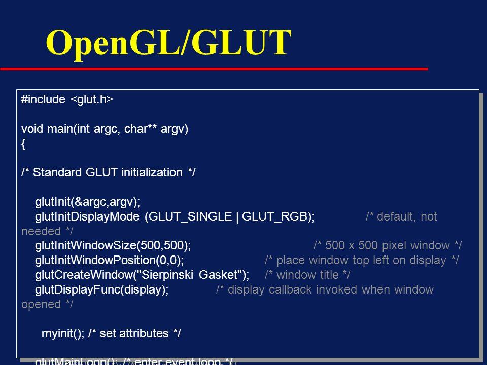 OpenGL/GLUT #include void main(int argc, char** argv) { /* Standard GLUT initialization */ glutInit(&argc,argv); glutInitDisplayMode (GLUT_SINGLE | GL