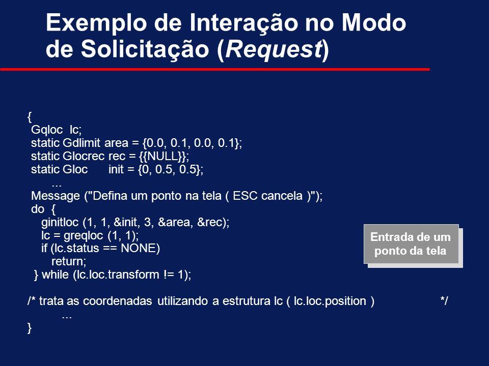 Exemplo de Interação no Modo de Solicitação (Request) { Gqloc lc; static Gdlimit area = {0.0, 0.1, 0.0, 0.1}; static Glocrec rec = {{NULL}}; static Gl