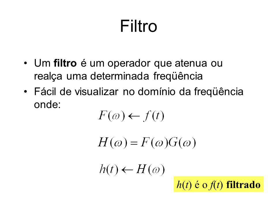 Filtro Um filtro é um operador que atenua ou realça uma determinada freqüência Fácil de visualizar no domínio da freqüência onde: h(t) é o f(t) filtra