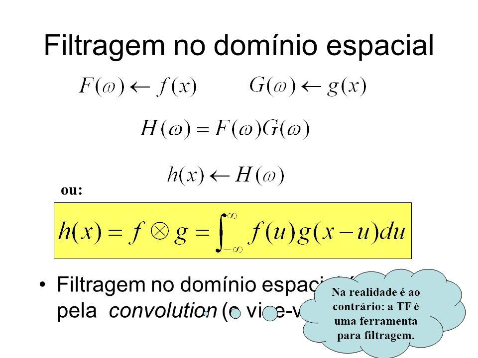 Filtragem no domínio espacial Filtragem no domínio espacial é obtida pela convolution (e vice-versa). ou: Na realidade é ao contrário: a TF é uma ferr