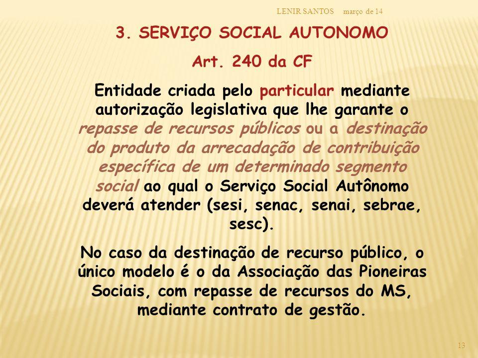 março de 14LENIR SANTOS 13 3. SERVIÇO SOCIAL AUTONOMO Art. 240 da CF Entidade criada pelo particular mediante autorização legislativa que lhe garante