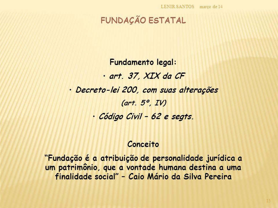 março de 14LENIR SANTOS 15 FUNDAÇÃO ESTATAL Fundamento legal: art. 37, XIX da CF Decreto-lei 200, com suas alterações (art. 5º, IV) Código Civil – 62