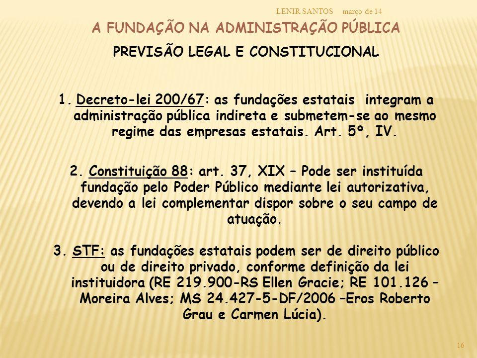 março de 14LENIR SANTOS 16 A FUNDAÇÃO NA ADMINISTRAÇÃO PÚBLICA PREVISÃO LEGAL E CONSTITUCIONAL 1.Decreto-lei 200/67: as fundações estatais integram a