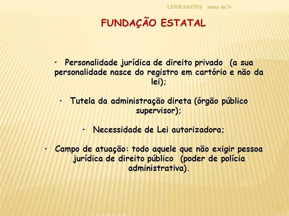 março de 14LENIR SANTOS 17 FUNDAÇÃO ESTATAL Personalidade jurídica de direito privado (a sua personalidade nasce do registro em cartório e não da lei)