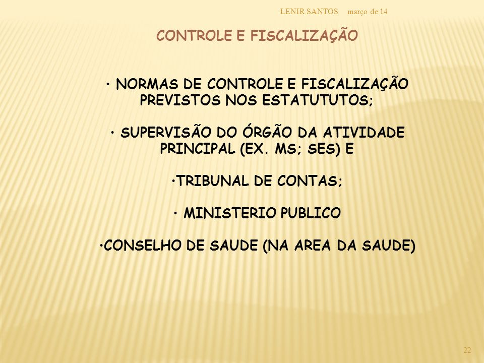 março de 14LENIR SANTOS 22 CONTROLE E FISCALIZAÇÃO NORMAS DE CONTROLE E FISCALIZAÇÃO PREVISTOS NOS ESTATUTUTOS; SUPERVISÃO DO ÓRGÃO DA ATIVIDADE PRINC