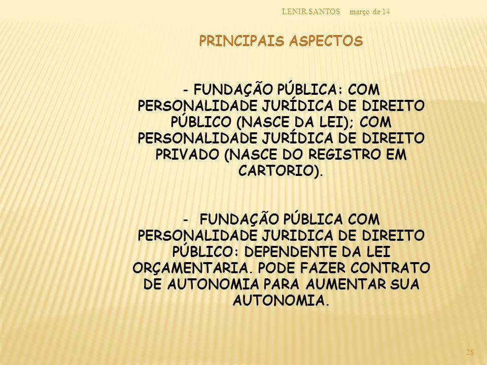 março de 14LENIR SANTOS 28 PRINCIPAIS ASPECTOS - FUNDAÇÃO PÚBLICA: COM PERSONALIDADE JURÍDICA DE DIREITO PÚBLICO (NASCE DA LEI); COM PERSONALIDADE JUR