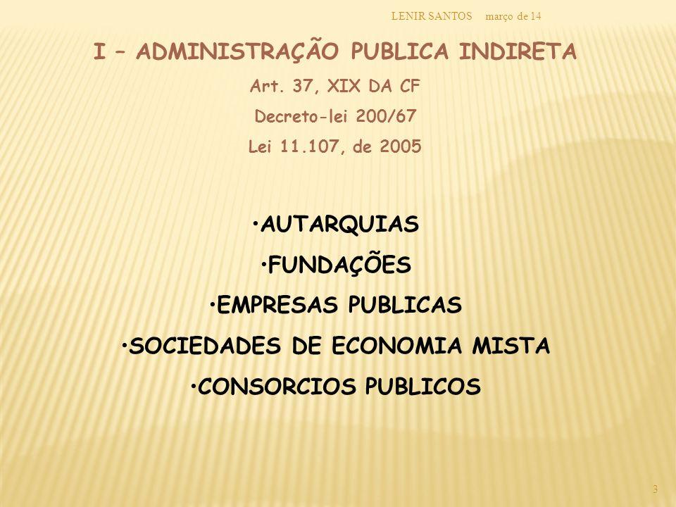 março de 14LENIR SANTOS 3 I – ADMINISTRAÇÃO PUBLICA INDIRETA Art. 37, XIX DA CF Decreto-lei 200/67 Lei 11.107, de 2005 AUTARQUIAS FUNDAÇÕES EMPRESAS P