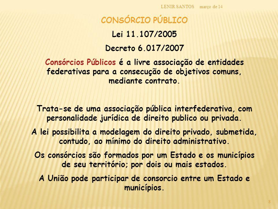 março de 14LENIR SANTOS 8 CONSÓRCIO PÚBLICO Lei 11.107/2005 Decreto 6.017/2007 Consórcios Públicos é a livre associação de entidades federativas para