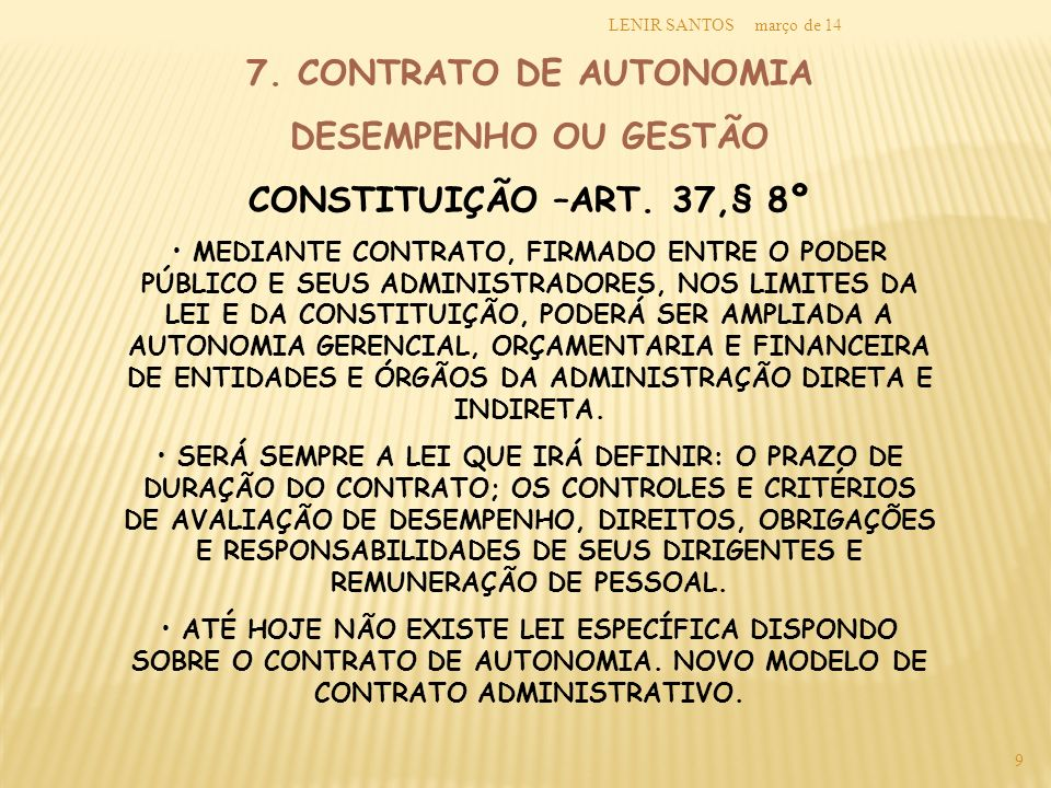 março de 14LENIR SANTOS 9 7. CONTRATO DE AUTONOMIA DESEMPENHO OU GESTÃO CONSTITUIÇÃO –ART. 37,§ 8º MEDIANTE CONTRATO, FIRMADO ENTRE O PODER PÚBLICO E