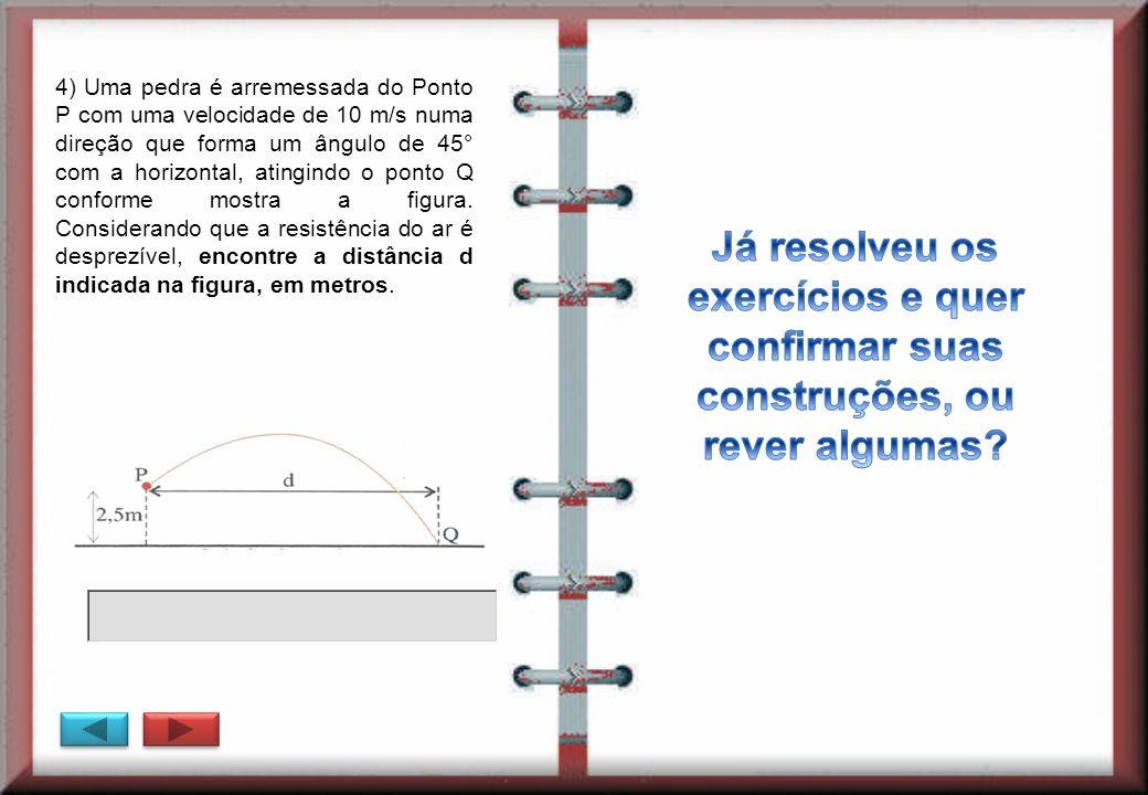 4) Uma pedra é arremessada do Ponto P com uma velocidade de 10 m/s numa direção que forma um ângulo de 45° com a horizontal, atingindo o ponto Q confo