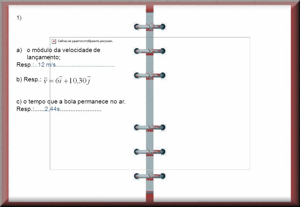 1) a)o módulo da velocidade de lançamento; Resp.:..12 m/s.................................. b) Resp.: c) o tempo que a bola permanece no ar. Resp.:...