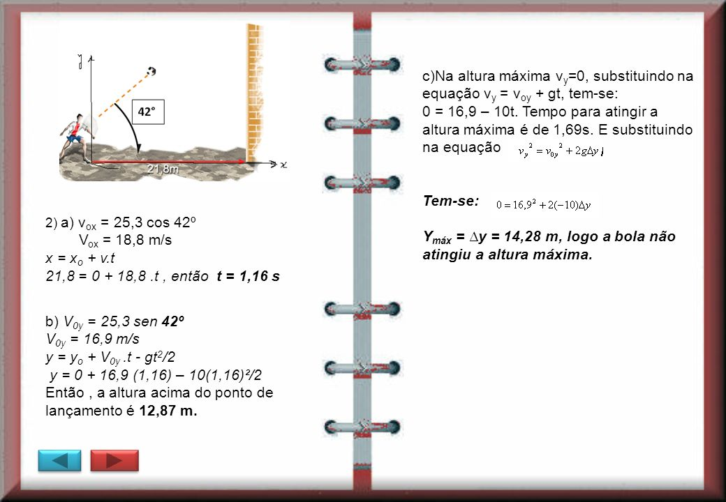 2) a) v ox = 25,3 cos 42º V ox = 18,8 m/s x = x o + v.t 21,8 = 0 + 18,8.t, então t = 1,16 s b) V 0y = 25,3 sen 42º V 0y = 16,9 m/s y = y o + V 0y.t -