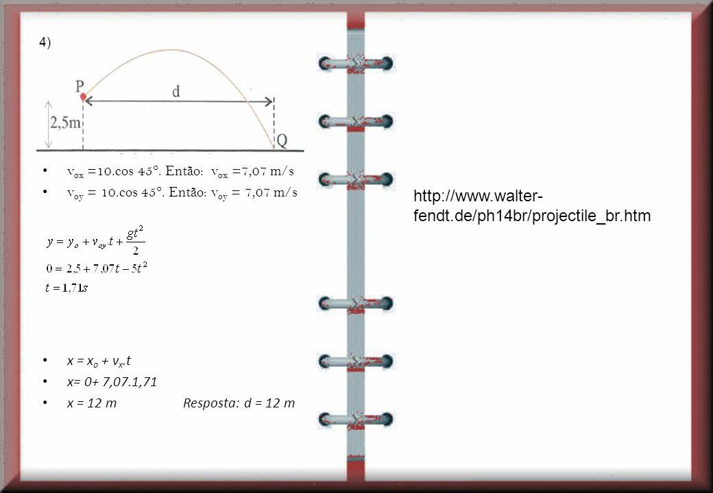 v ox =10.cos 45°. Então: v ox =7,07 m/s v oy = 10.cos 45°. Então: v oy = 7,07 m/s x = x o + v x.t x= 0+ 7,07.1,71 x = 12 m Resposta: d = 12 m 4) http: