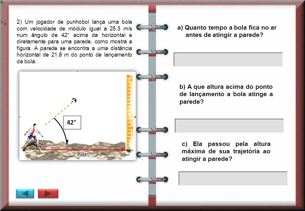 2) Um jogador de punhobol lança uma bola com velocidade de módulo igual a 25,3 m/s num ângulo de 42° acima da horizontal e diretamente para uma parede