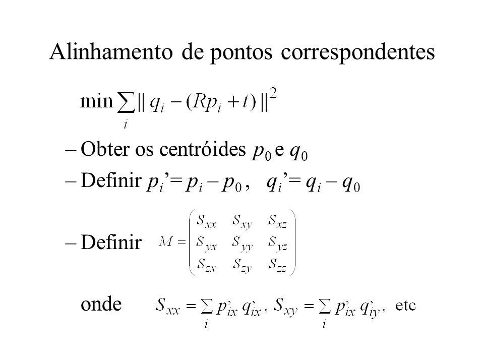 Alinhamento de pontos correspondentes –Obter os centróides p 0 e q 0 –Definir p i = p i – p 0, q i = q i – q 0 –Definir onde