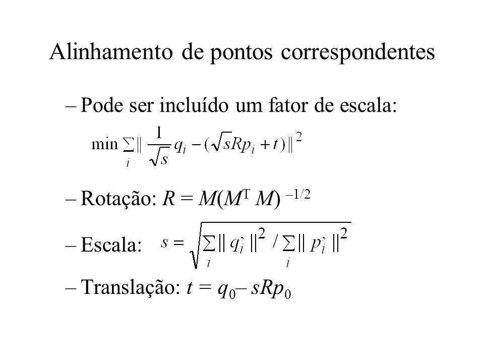 Alinhamento de pontos correspondentes –Pode ser incluído um fator de escala: –Rotação: R = M(M T M) –1/2 –Escala: –Translação: t = q 0 – sRp 0