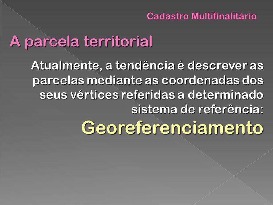 A parcela territorial Atualmente, a tendência é descrever as parcelas mediante as coordenadas dos seus vértices referidas a determinado sistema de ref