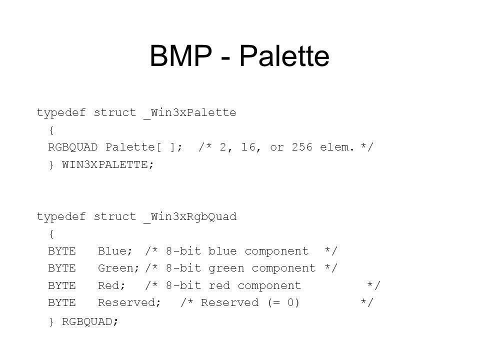 BMP - Palette typedef struct _Win3xPalette { RGBQUAD Palette[ ]; /* 2, 16, or 256 elem.*/ } WIN3XPALETTE; typedef struct _Win3xRgbQuad { BYTE Blue;/*