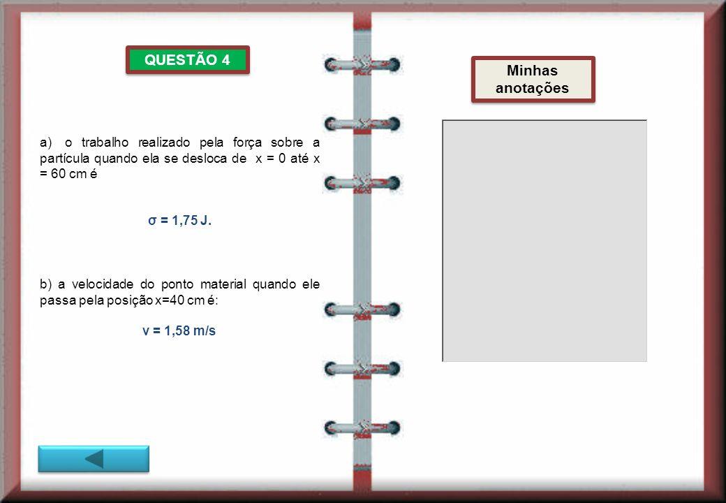 QUESTÃO 4 Minhas anotações a)o trabalho realizado pela força sobre a partícula quando ela se desloca de x = 0 até x = 60 cm é σ = 1,75 J.