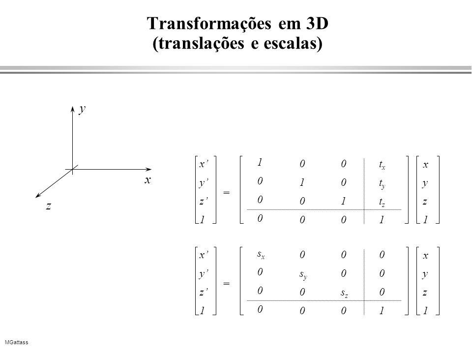 MGattass Transformações em 3D (translações e escalas) x y z 1 0 1 0 0 0 0 1 0 txtx tyty tztz 1 y z 1 x = 1 0 0 0 x y z x y z 1 0 sysy 0 0 0 0 szsz 0 0