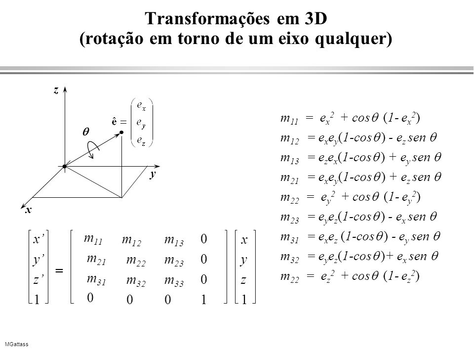 MGattass Transformações em 3D (rotação em torno de um eixo qualquer) x y z 1 m 12 m 22 m 32 0 m 13 m 23 m 33 0 0 0 0 1 y z 1 x = m 11 m 21 m 31 0 m 11