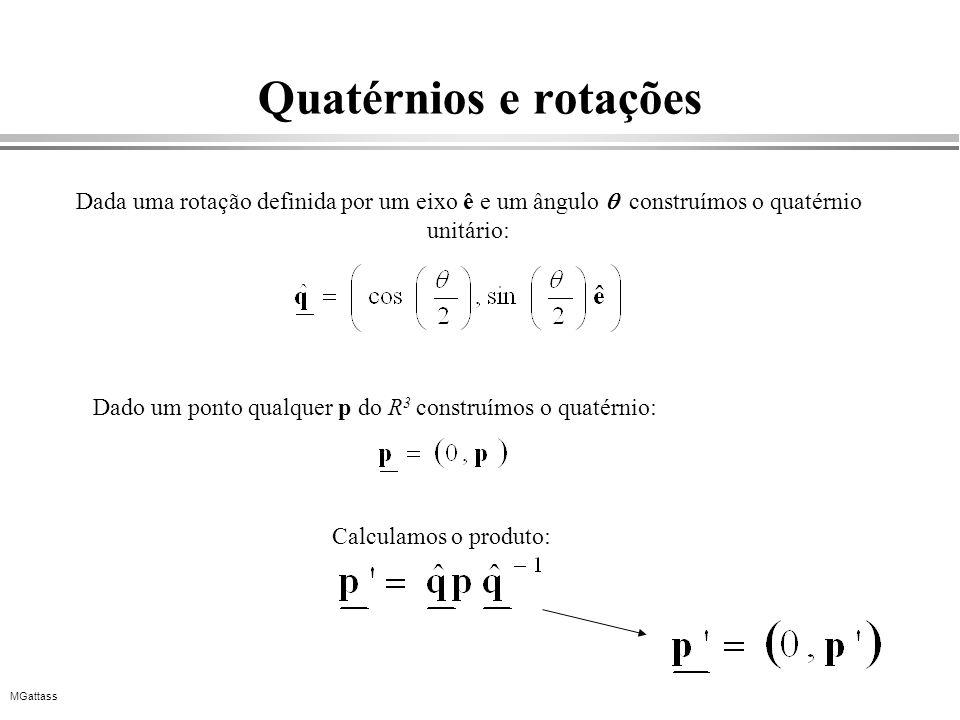 MGattass Quatérnios e rotações Dada uma rotação definida por um eixo ê e um ângulo construímos o quatérnio unitário: Dado um ponto qualquer p do R 3 c
