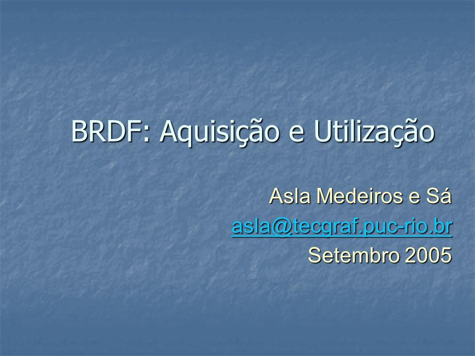 BRDF: Aquisição e Utilização Asla Medeiros e Sá asla@tecgraf.puc-rio.br Setembro 2005