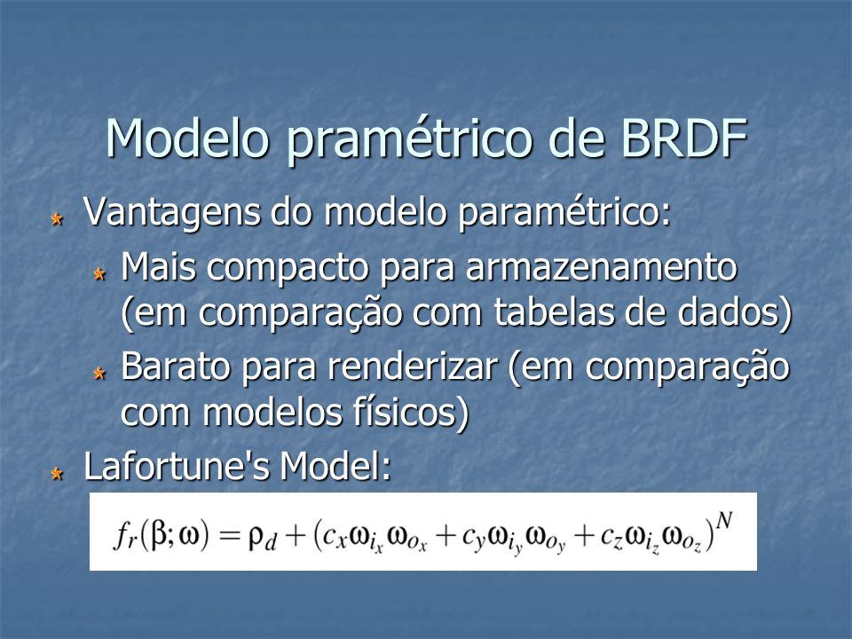 Modelo pramétrico de BRDF Vantagens do modelo paramétrico: Mais compacto para armazenamento (em comparação com tabelas de dados) Barato para renderiza
