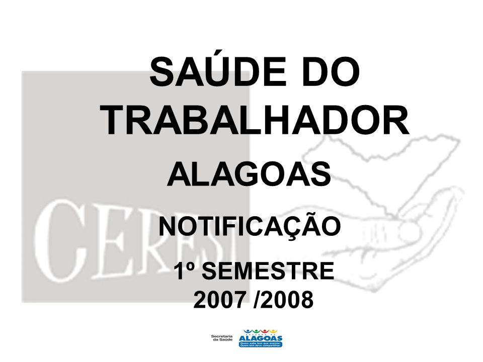 SAÚDE DO TRABALHADOR ALAGOAS NOTIFICAÇÃO 1º SEMESTRE 2007 /2008