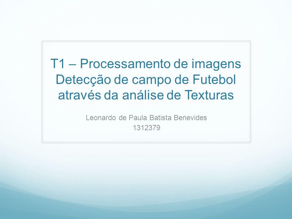 T1 – Processamento de imagens Detecção de campo de Futebol através da análise de Texturas Leonardo de Paula Batista Benevides 1312379