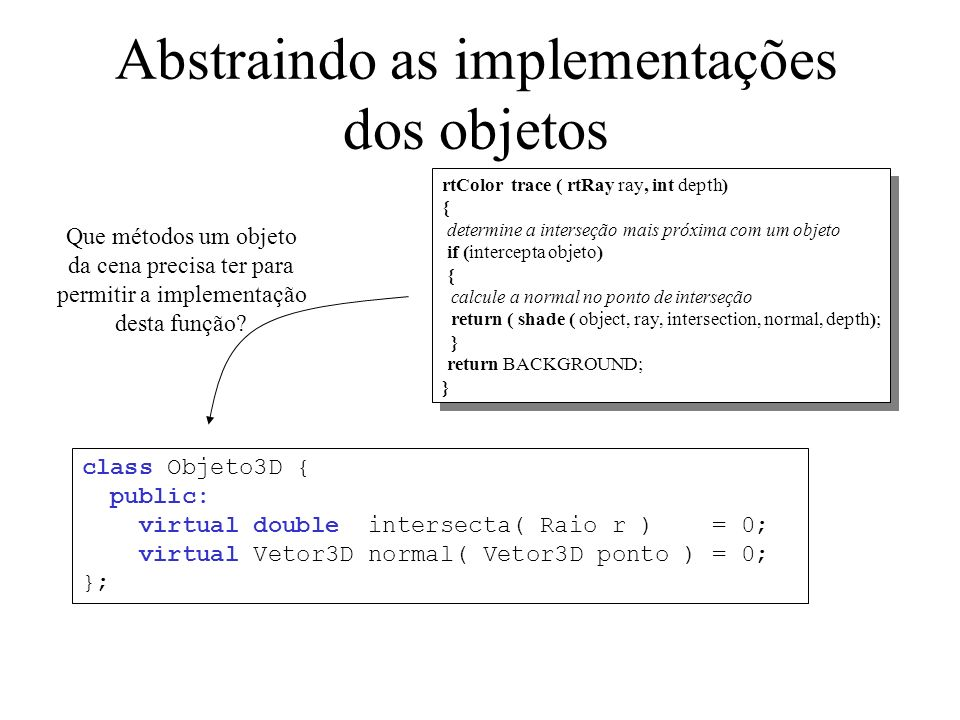 Implementando a função trace Objeto3D* objetos[MAX_OBJETOS]; int n_objetos; Cor trace( Raio ray, int depth ) { int mais_proximo; double dist = -1; for (int i=0; i<n_objetos; i++) { double d = objetos[i]->intersecta(ray); if (d > 0 && (dist==-1 || d < dist)) { dist = d; mais_proximo = i; }...