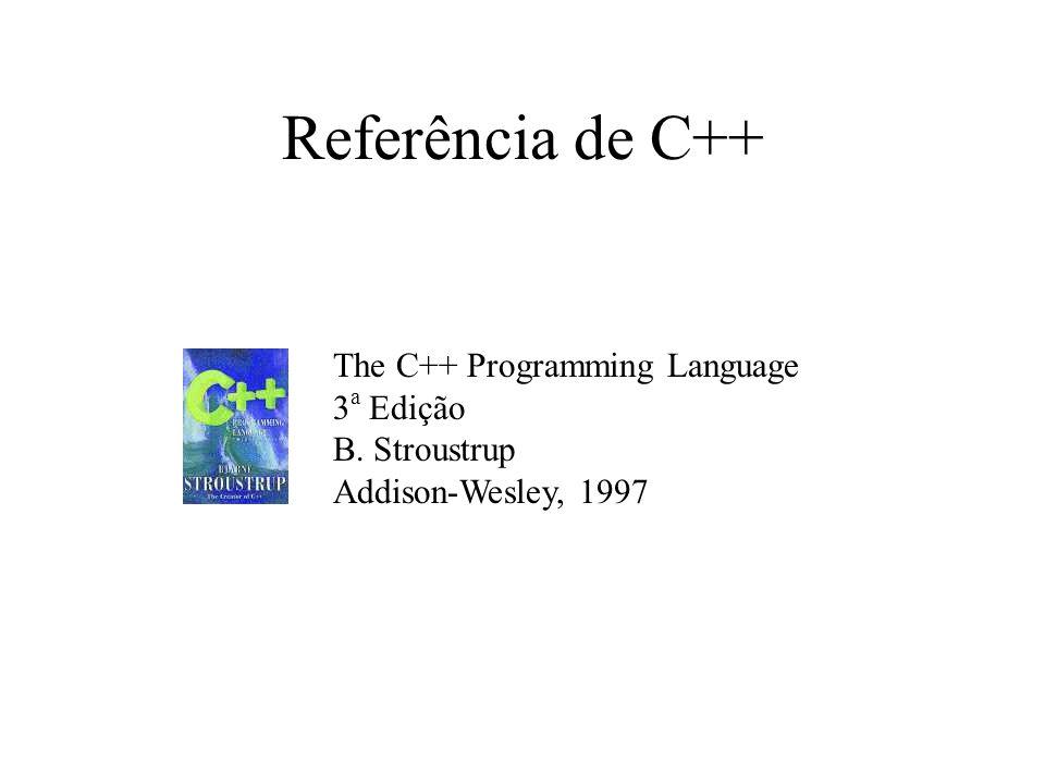 Referência de C++ The C++ Programming Language 3 a Edição B. Stroustrup Addison-Wesley, 1997