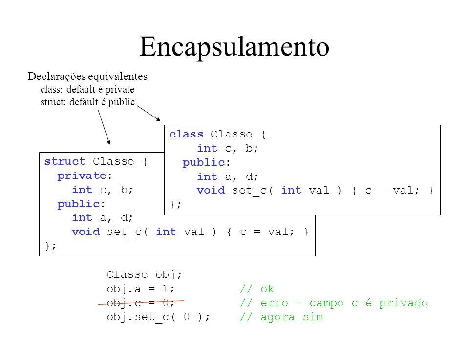 Encapsulamento struct Classe { private: int c, b; public: int a, d; void set_c( int val ) { c = val; } }; Classe obj; obj.a = 1; // ok obj.c = 0; // e