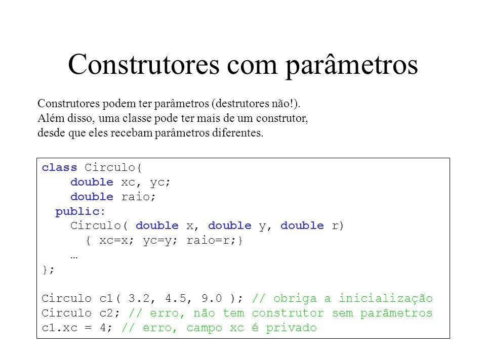 Alocação dinâmica Circulo *c1, *c2; c1 = new Circulo; // cria um objeto da classe Circulo, // alocando memória e chamando o // construtor Circulo() c2 = new Circulo( 3.2, 4.5, 9.0 ); // cria outro, // agora com o outro construtor … delete c2; // destroi o objeto apontado por c2: // chama o destrutor e desaloca memória delete c1; // idem class Circulo{ … public: Circulo(); Circulo( double x, double y, double r); ~Circulo(); };