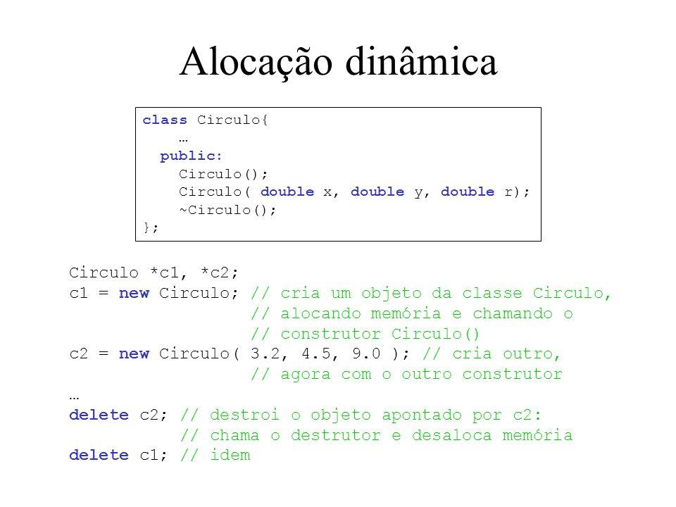 Alocação dinâmica Circulo *c1, *c2; c1 = new Circulo; // cria um objeto da classe Circulo, // alocando memória e chamando o // construtor Circulo() c2