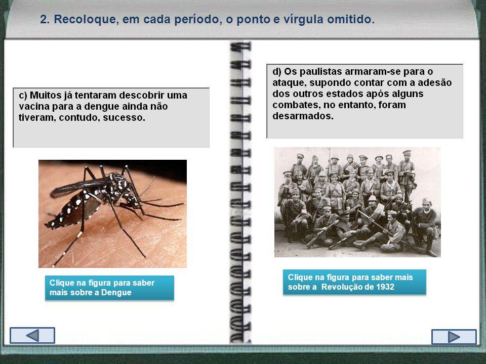 2. Recoloque, em cada período, o ponto e vírgula omitido. Clique na figura para saber mais sobre a Dengue Clique na figura para saber mais sobre a Den