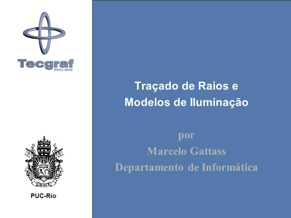 Traçado de Raios e Modelos de Iluminação por Marcelo Gattass Departamento de Informática PUC-Rio
