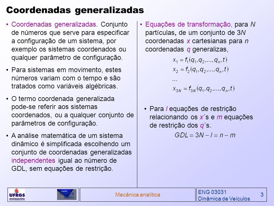 ENG 03031 Dinâmica de Veículos Mecânica analítica4 Restrições Restrições holonômicas Sistema descrito por n coordenadas generalizadas q 1,q 2,q 3 ; sujeito a m equações de restrições holonômicas independentes da forma: Procura-se um conjunto de coordenadas generalizadas que assumindo valores arbitrários não viole as restrições.
