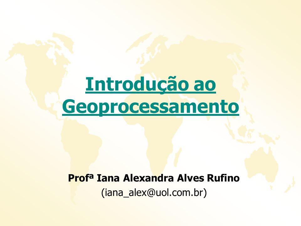 Introdução ao Geoprocessamento Profª Iana Alexandra Alves Rufino (iana_alex@uol.com.br)