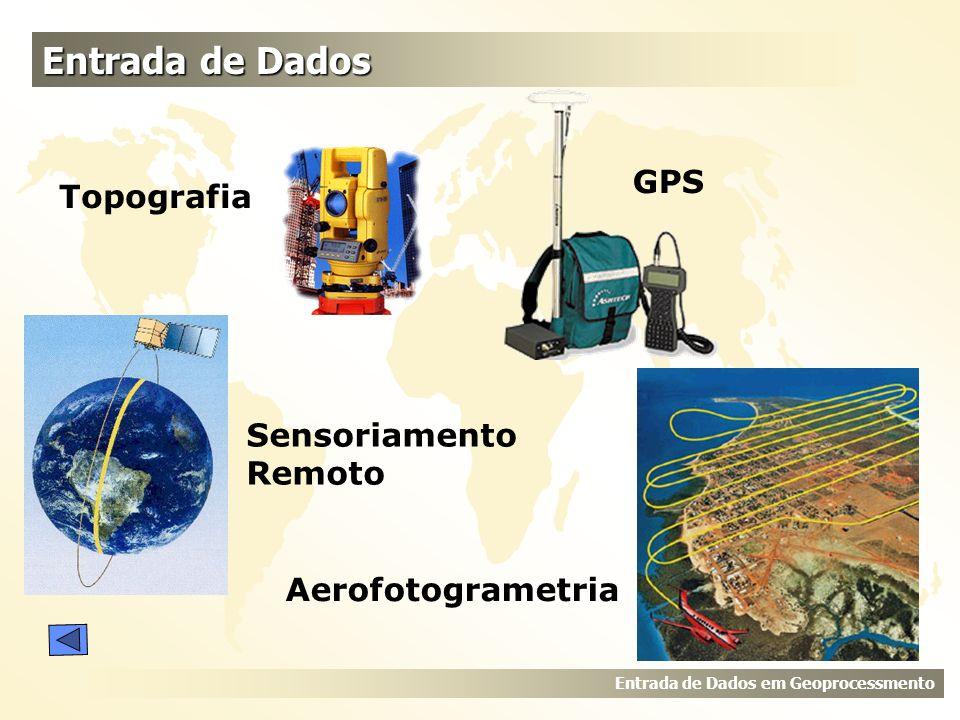 Entrada de Dados Entrada de Dados em Geoprocessmento Topografia GPS Sensoriamento Remoto Aerofotogrametria