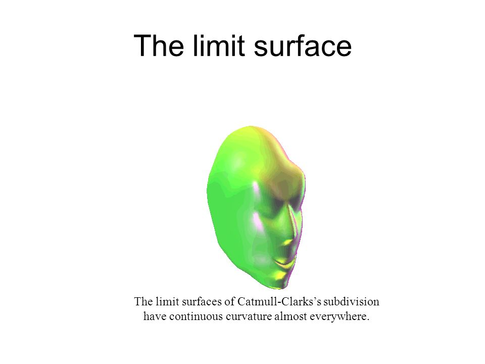 The limit surface The limit surfaces of Catmull-Clarkss subdivision have continuous curvature almost everywhere.